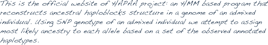 This is the official website of HAPAA project: an HMM based program that reconstructs ancestral haploblocks structure in a genome of an admixed individual. Using SNP genotype of an admixed individual we attempt to assign most likely ancestry to each allele based on a set of the observed annotated haplotypes.